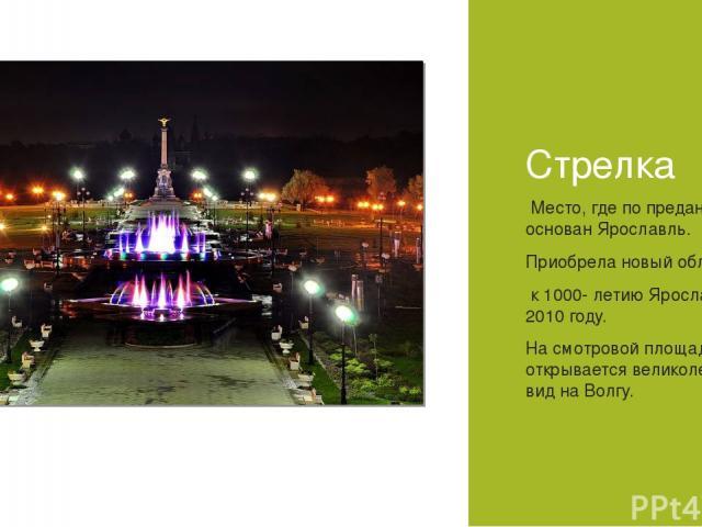 Стрелка Место, где по преданию основан Ярославль. Приобрела новый облик к 1000- летию Ярославля. В 2010 году. На смотровой площадке открывается великолепный вид на Волгу.
