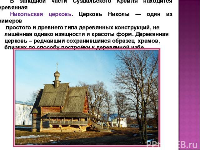В западной части Суздальского Кремля находится деревянная Никольская церковь. Церковь Николы — один из примеров простого и древнего типа деревянных конструкций, не лишённая однако изящности и красоты форм. Деревянная церковь – редчайший сохранившийс…