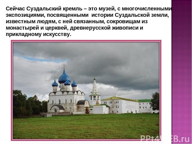 Сейчас Суздальский кремль – это музей, с многочисленными экспозициями, посвященными истории Суздальской земли, известным людям, с ней связанным, сокровищам из монастырей и церквей, древнерусской живописи и прикладному искусству.
