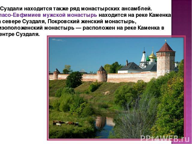 В Суздали находится также ряд монастырских ансамблей. Спасо-Евфимиев мужской монастырь находится на реке Каменка на севере Суздаля, Покровский женский монастырь, Ризоположенский монастырь — расположен на реке Каменка в центре Суздаля.