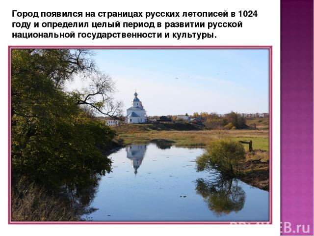 Город появился на страницах русских летописей в 1024 году и определил целый период в развитии русской национальной государственности и культуры.