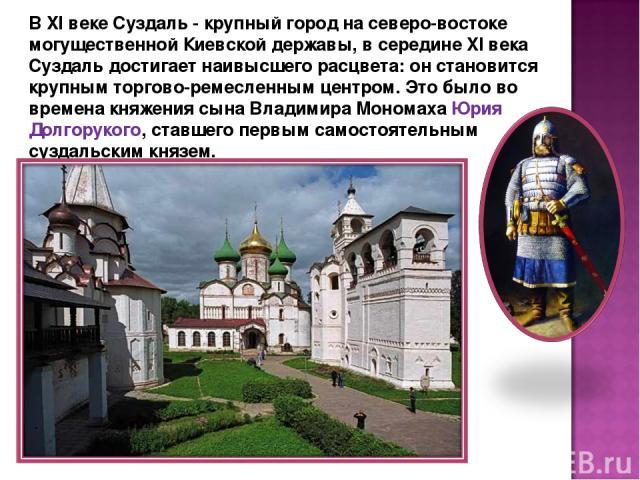 В XI веке Суздаль - крупный город на северо-востоке могущественной Киевской державы, в середине XI века Суздаль достигает наивысшего расцвета: он становится крупным торгово-ремесленным центром. Это было во времена княжения сына Владимира Мономаха Юр…