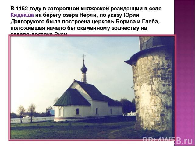 В 1152 году в загородной княжеской резиденции в селе Кидекша на берегу озера Нерли, по указу Юрия Долгорукого была построена церковь Бориса и Глеба, положившая начало белокаменному зодчеству на северо-востоке Руси.