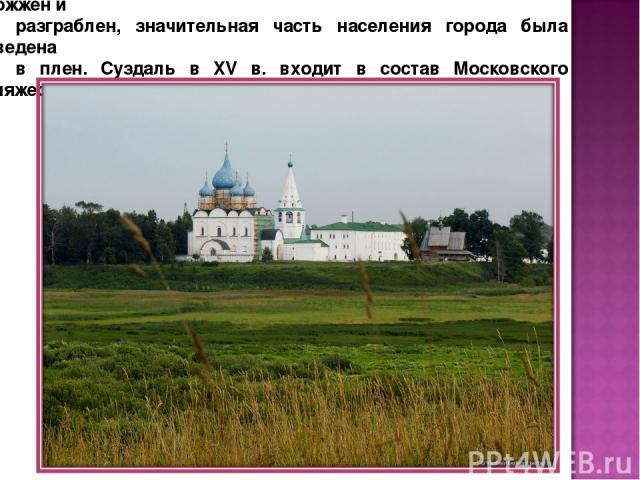 Во время монголо-татарского нашествия Суздаль был сожжен и разграблен, значительная часть населения города была уведена в плен. Суздаль в XV в. входит в состав Московского княжества.