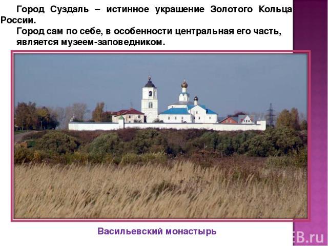 Город Суздаль – истинное украшение Золотого Кольца России. Город сам по себе, в особенности центральная его часть, является музеем-заповедником. Васильевский монастырь