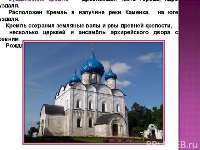 Суздальский кремль — древнейшая часть города, ядро Суздаля. Расположен Кремль в излучине реки Каменка, на юге Суздаля. Кремль сохранил земляные валы и рвы древней крепости, несколько церквей и ансамбль архирейского двора с древним Рождественским собором.