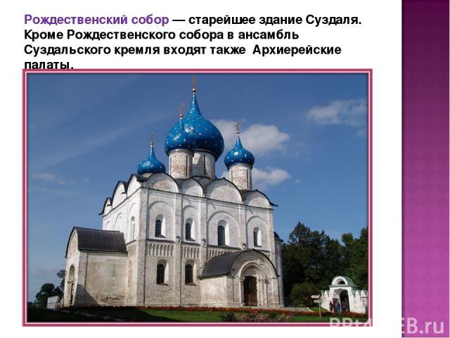 Рождественский собор — старейшее здание Суздаля. Кроме Рождественского собора в ансамбль Суздальского кремля входят также Архиерейские палаты.