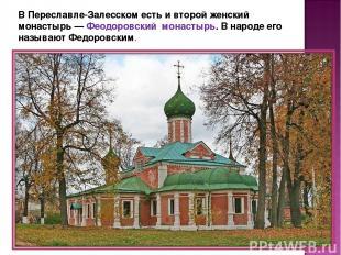 В Переславле-Залесском есть и второй женский монастырь — Феодоровский монастырь.