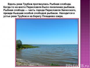 Вдоль реки Трубеж протянулась Рыбная слобода. Когда-то на месте Переславля было