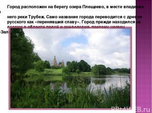 Город расположен на берегу озера Плещеево, в месте впадения в него реки Трубеж.