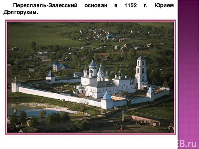 Переславль-Залесский основан в 1152 г. Юрием Долгоруким.