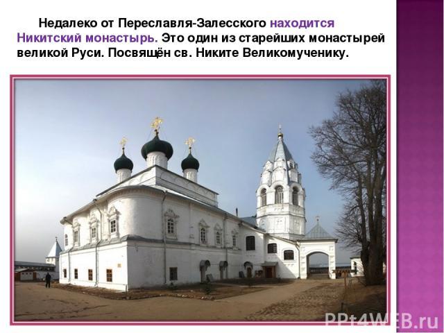 Недалеко от Переславля-Залесского находится Никитский монастырь. Это один из старейших монастырей великой Руси. Посвящён св. Никите Великомученику.