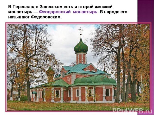 В Переславле-Залесском есть и второй женский монастырь — Феодоровский монастырь. В народе его называют Федоровским.