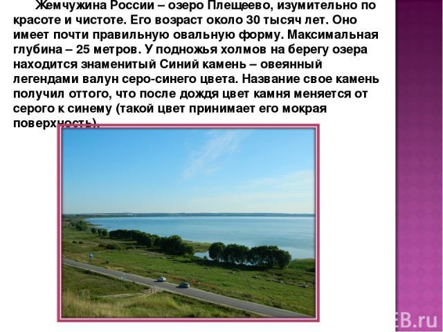 Жемчужина России – озеро Плещеево, изумительно по красоте и чистоте. Его возраст около 30 тысяч лет. Оно имеет почти правильную овальную форму. Максимальная глубина – 25 метров. У подножья холмов на берегу озера находится знаменитый Синий камень – о…