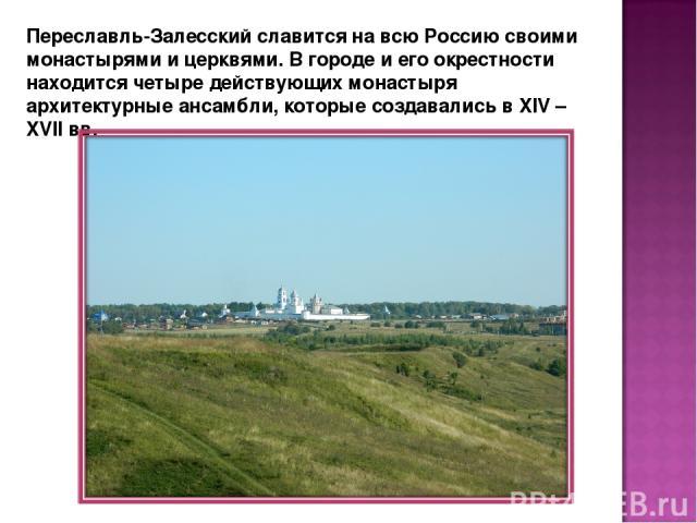 Переславль-Залесский славится на всю Россию своими монастырями и церквями. В городе и его окрестности находится четыре действующих монастыря архитектурные ансамбли, которые создавались в XIV – XVII вв.