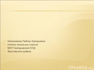 Овчинникова Любовь Григорьевна учитель начальных классов МОУ Григорьевской СОШ Я