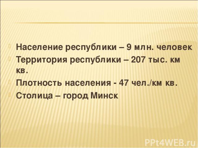 Население республики – 9 млн. человек Территория республики – 207 тыс. км кв. Плотность населения - 47 чел./км кв. Столица – город Минск