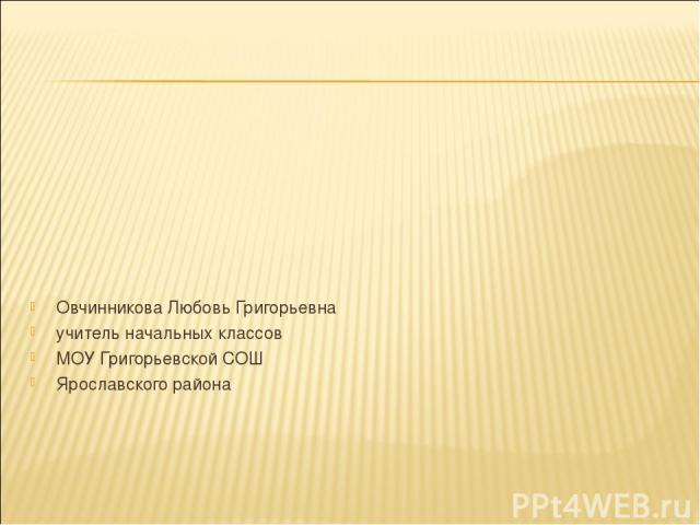 Овчинникова Любовь Григорьевна учитель начальных классов МОУ Григорьевской СОШ Ярославского района