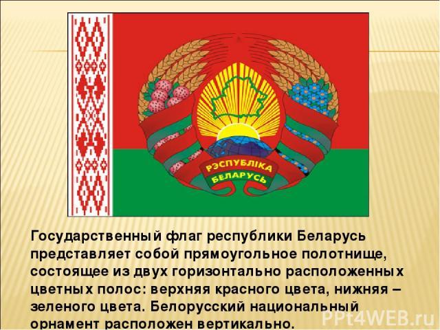 Государственный флаг республики Беларусь представляет собой прямоугольное полотнище, состоящее из двух горизонтально расположенных цветных полос: верхняя красного цвета, нижняя – зеленого цвета. Белорусский национальный орнамент расположен вертикально.