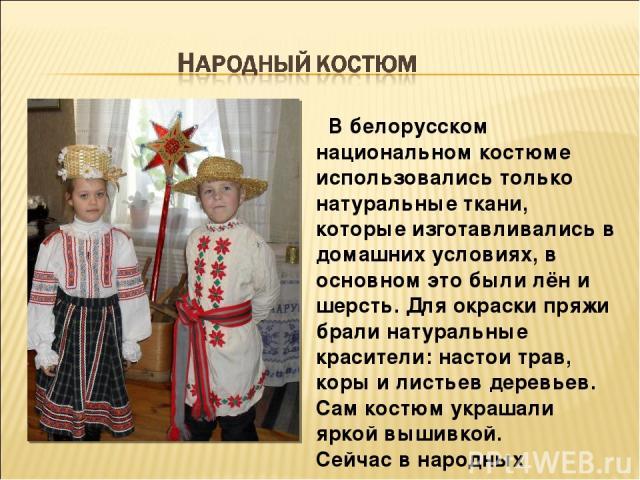 В белорусском национальном костюме использовались только натуральные ткани, которые изготавливались в домашних условиях, в основном это были лён и шерсть. Для окраски пряжи брали натуральные красители: настои трав, коры и листьев деревьев. Сам костю…