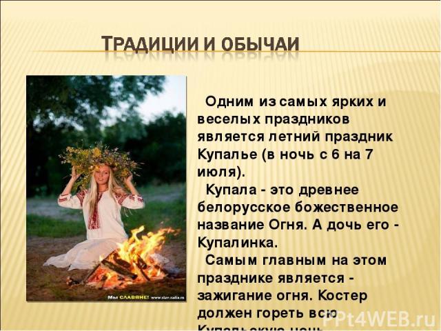Одним из самых ярких и веселых праздников является летний праздник Купалье (в ночь с 6 на 7 июля). Купала - это древнее белорусское божественное название Огня. А дочь его - Купалинка. Самым главным на этом празднике является - зажигание огня. Костер…
