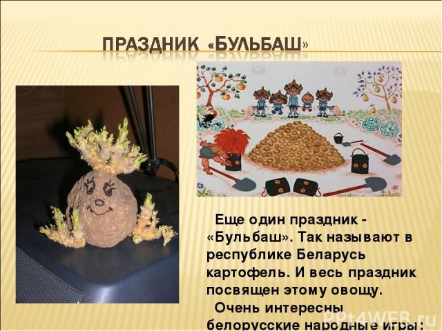 Еще один праздник - «Бульбаш». Так называют в республике Беларусь картофель. И весь праздник посвящен этому овощу. Очень интересны белорусские народные игры: «Лопатки», «Потяг».