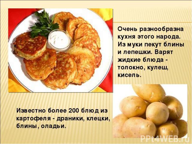 Известно более 200 блюд из картофеля - драники, клецки, блины, оладьи. Очень разнообразна кухня этого народа. Из муки пекут блины и лепешки. Варят жидкие блюда - толокно, кулеш, кисель.