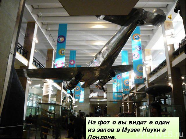На фото вы видите один из залов в Музее Науки в Лондоне.