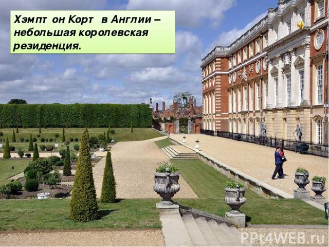 Хэмптон Корт в Англии – небольшая королевская резиденция.