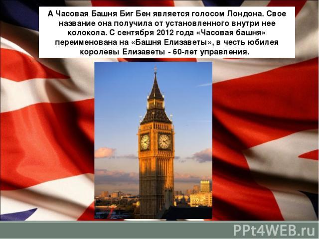 А Часовая Башня Биг Бен является голосом Лондона. Свое название она получила от установленного внутри нее колокола. С сентября 2012 года «Часовая башня» переименована на «Башня Елизаветы», в честь юбилея королевы Елизаветы - 60-лет управления.