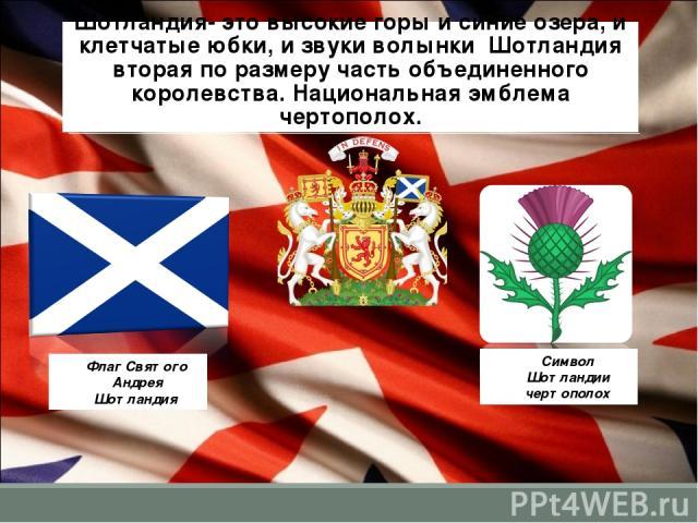 Шотландия- это высокие горы и синие озера, и клетчатые юбки, и звуки волынки Шотландия вторая по размеру часть объединенного королевства. Национальная эмблема чертополох. Флаг Святого Андрея Шотландия Символ Шотландии чертополох