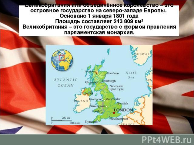Великобритания или объединённое королевство – это островное государство на северо-западе Европы. Основано 1 января 1801 года Площадь составляет 243 809 км² Великобритания – это государство с формой правления парламентская монархия.