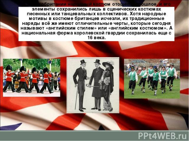 В Великобритании народный костюм отошел в прошлое, и его элементы сохранились лишь в сценических костюмах песенных или танцевальных коллективов. Хотя народные мотивы в костюме британцев исчезли, их традиционные наряды всё же имеют отличительные черт…