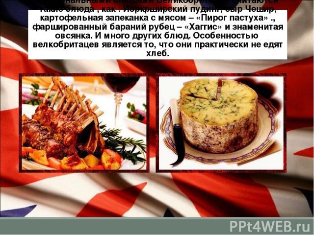 Национальными блюдами Великобритании считаются такие блюда , как : Йоркрширский пудинг, сыр Чешир, картофельная запеканка с мясом – «Пирог пастуха» ., фаршированный бараний рубец – «Хаггис» и знаменитая овсянка. И много других блюд. Особенностью вел…