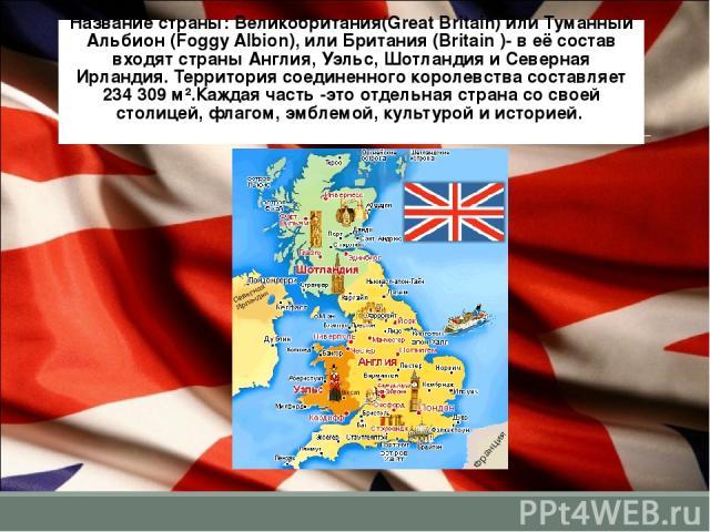 Название страны: Великобритания(Great Britain) или Туманный Альбион (Foggy Albion), или Британия (Britain )- в её состав входят страны Англия, Уэльс, Шотландия и Северная Ирландия. Территория соединенного королевства составляет 234 309 м².Каждая час…