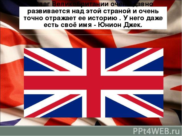 Флаг Великобритании очень давно развивается над этой страной и очень точно отражает ее историю . У него даже есть своё имя - Юнион Джек.
