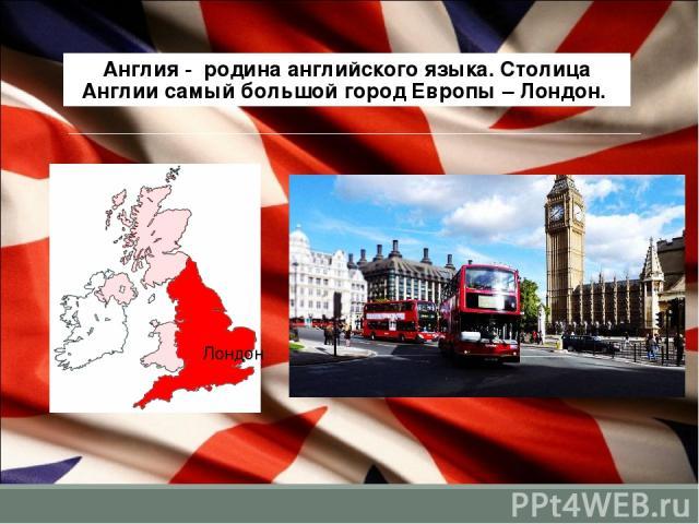 Англия - родина английского языка. Столица Англии самый большой город Европы – Лондон. Лондон