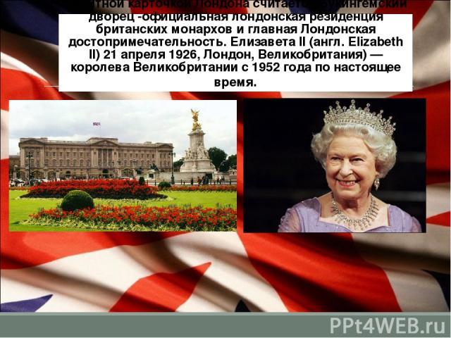 Визитной карточкой Лондона считается Букингемский дворец -официальная лондонская резиденция британских монархов и главная Лондонская достопримечательность. Елизаве та II (англ. Elizabeth II) 21 апреля 1926, Лондон, Великобритания) — королева Великоб…