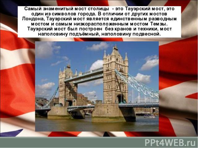 Самый знаменитый мост столицы - это Тауэрский мост, это один из символов города. В отличии от других мостов Лондона, Тауэрский мост является единственным разводным мостом и самым низкорасположенным мостом Темзы. Тауэрский мост был построен без крано…