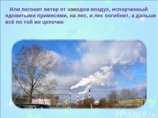 Или погонит ветер от заводов воздух, испорченный ядовитыми примесями, на лес, и
