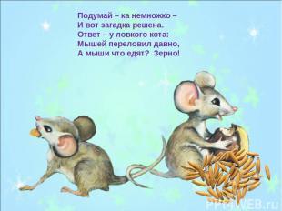 Подумай – ка немножко – И вот загадка решена. Ответ – у ловкого кота: Мышей пере