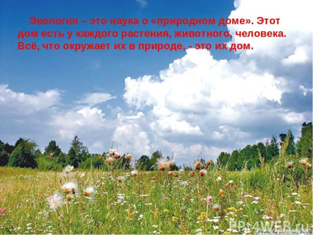 Экология – это наука о «природном доме». Этот дом есть у каждого растения, животного, человека. Всё, что окружает их в природе, - это их дом.
