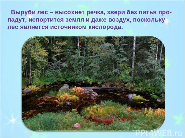 Выруби лес – высохнет речка, звери без питья про-падут, испортится земля и даже воздух, поскольку лес является источником кислорода.