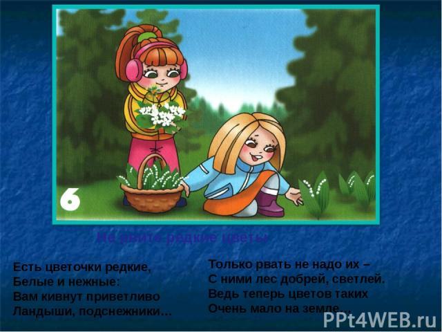 Не рвите редкие цветы Есть цветочки редкие, Белые и нежные: Вам кивнут приветливо Ландыши, подснежники… Только рвать не надо их – С ними лес добрей, светлей. Ведь теперь цветов таких Очень мало на земле…
