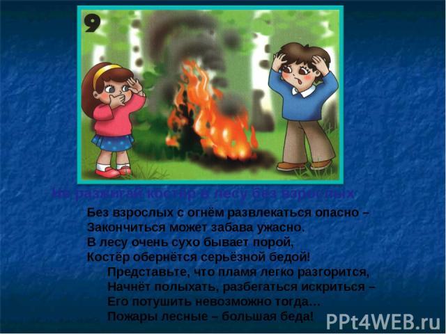 Не разжигай костёр в лесу без взрослых Без взрослых с огнём развлекаться опасно – Закончиться может забава ужасно. В лесу очень сухо бывает порой, Костёр обернётся серьёзной бедой! Представьте, что пламя легко разгорится, Начнёт полыхать, разбегатьс…