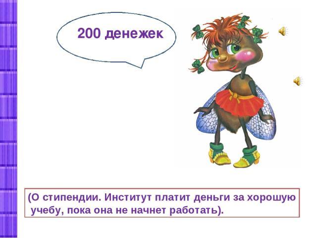 (О стипендии. Институт платит деньги за хорошую учебу, пока она не начнет работать). 200 денежек