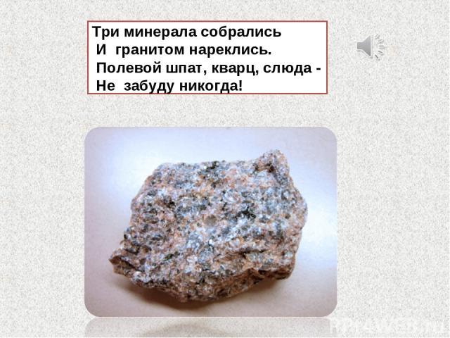 Три минерала собрались И гранитом нареклись. Полевой шпат, кварц, слюда - Не забуду никогда!