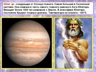 Юпитер - следующая от Солнца планета. Самая большая в Солнечной системе. Она наз