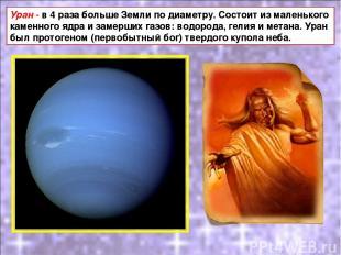 Уран - в 4 раза больше Земли по диаметру. Состоит из маленького каменного ядра и
