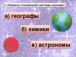 1. Планеты Солнечной системы изучают: а) географы б) химики в) астрономы